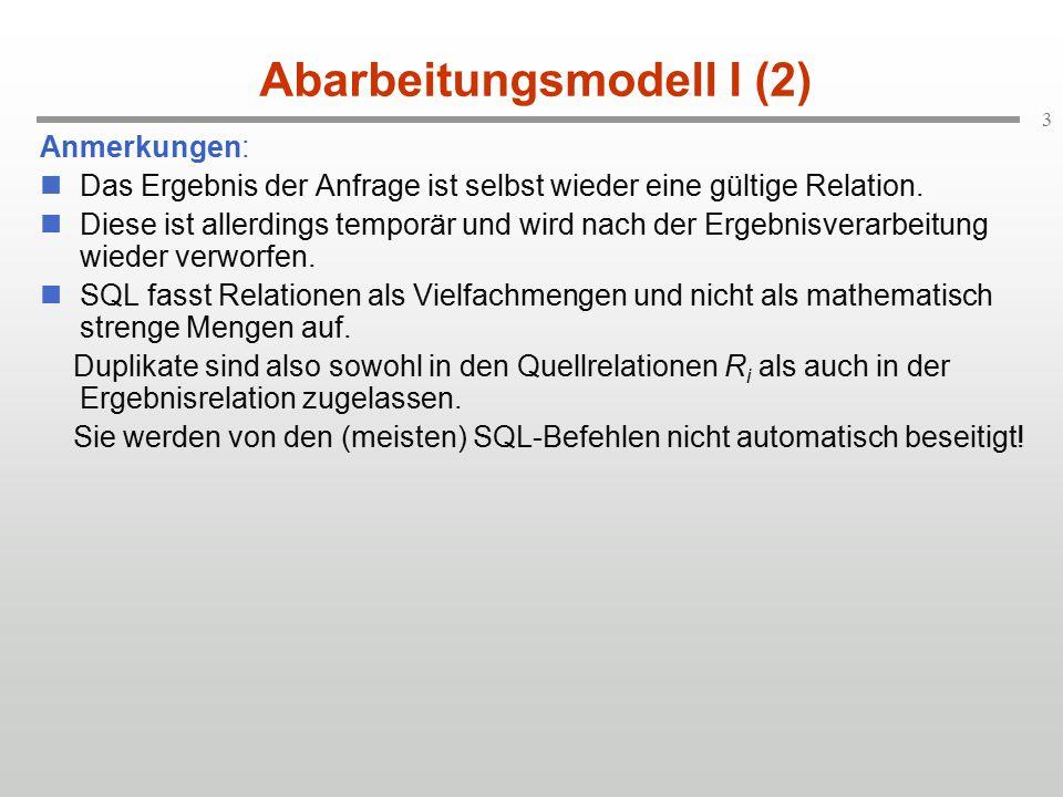 3 Abarbeitungsmodell I (2) Anmerkungen: Das Ergebnis der Anfrage ist selbst wieder eine gültige Relation.