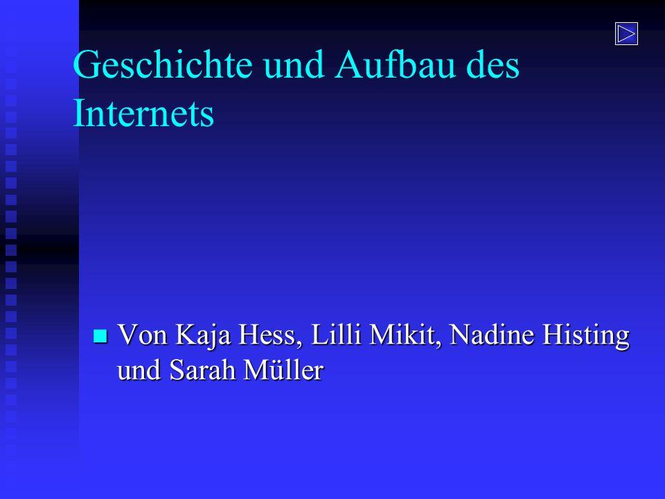 Geschichte und Aufbau des Internets Von Kaja Hess, Lilli Mikit, Nadine Histing und Sarah Müller Von Kaja Hess, Lilli Mikit, Nadine Histing und Sarah M
