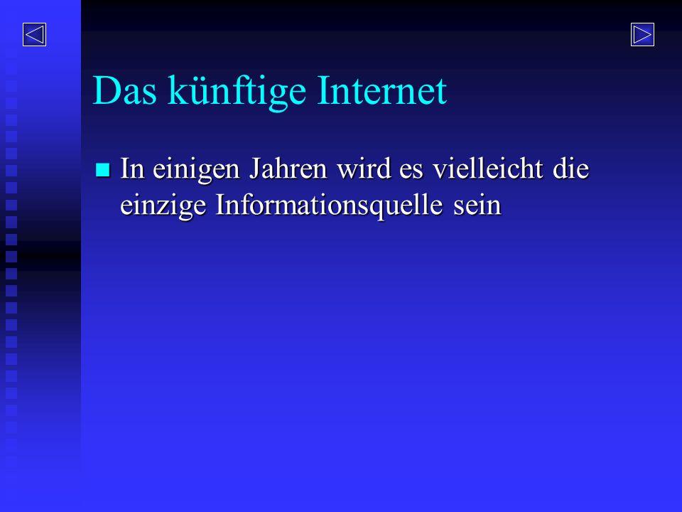 Das künftige Internet In einigen Jahren wird es vielleicht die einzige Informationsquelle sein In einigen Jahren wird es vielleicht die einzige Inform