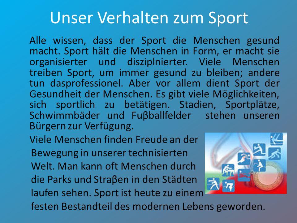 Unser Verhalten zum Sport Alle wissen, dass der Sport die Menschen gesund macht. Sport hält die Menschen in Form, er macht sie organisierter und diszi