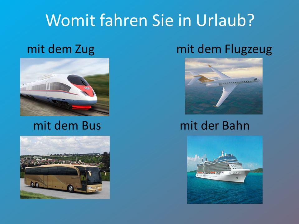 Womit fahren Sie in Urlaub? mit dem Zugmit dem Flugzeug mit dem Bus mit der Bahn