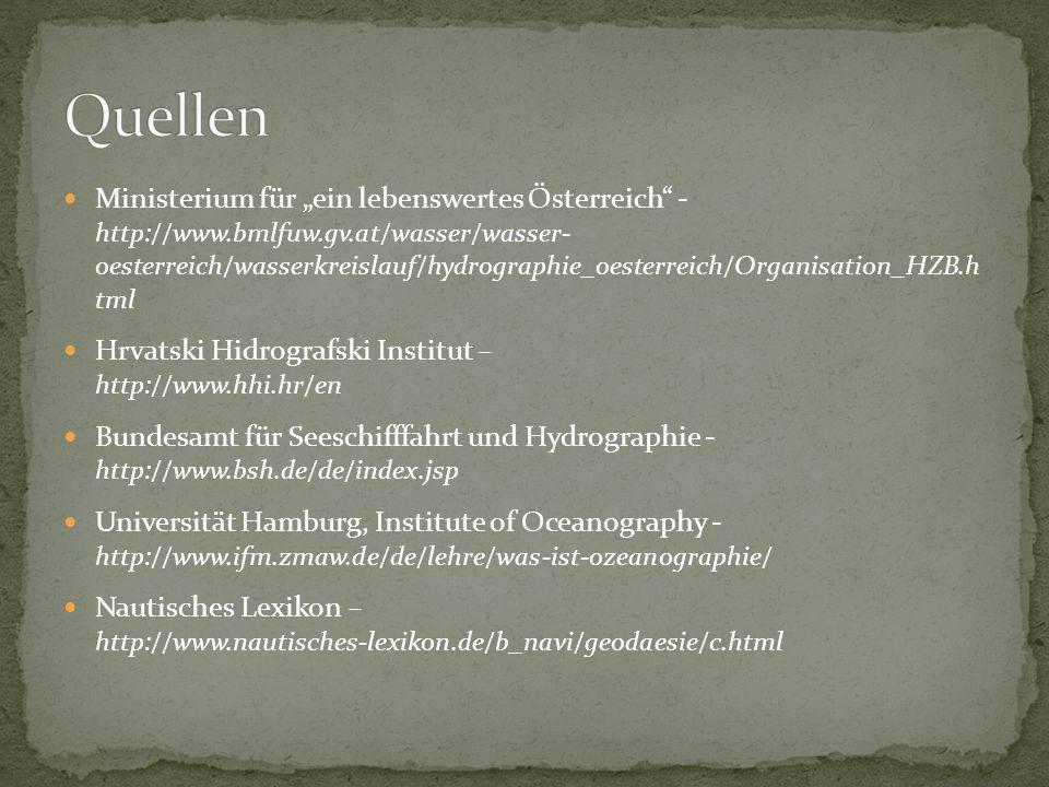 """Ministerium für """"ein lebenswertes Österreich - http://www.bmlfuw.gv.at/wasser/wasser- oesterreich/wasserkreislauf/hydrographie_oesterreich/Organisation_HZB.h tml Hrvatski Hidrografski Institut – http://www.hhi.hr/en Bundesamt für Seeschifffahrt und Hydrographie - http://www.bsh.de/de/index.jsp Universität Hamburg, Institute of Oceanography - http://www.ifm.zmaw.de/de/lehre/was-ist-ozeanographie/ Nautisches Lexikon – http://www.nautisches-lexikon.de/b_navi/geodaesie/c.html"""
