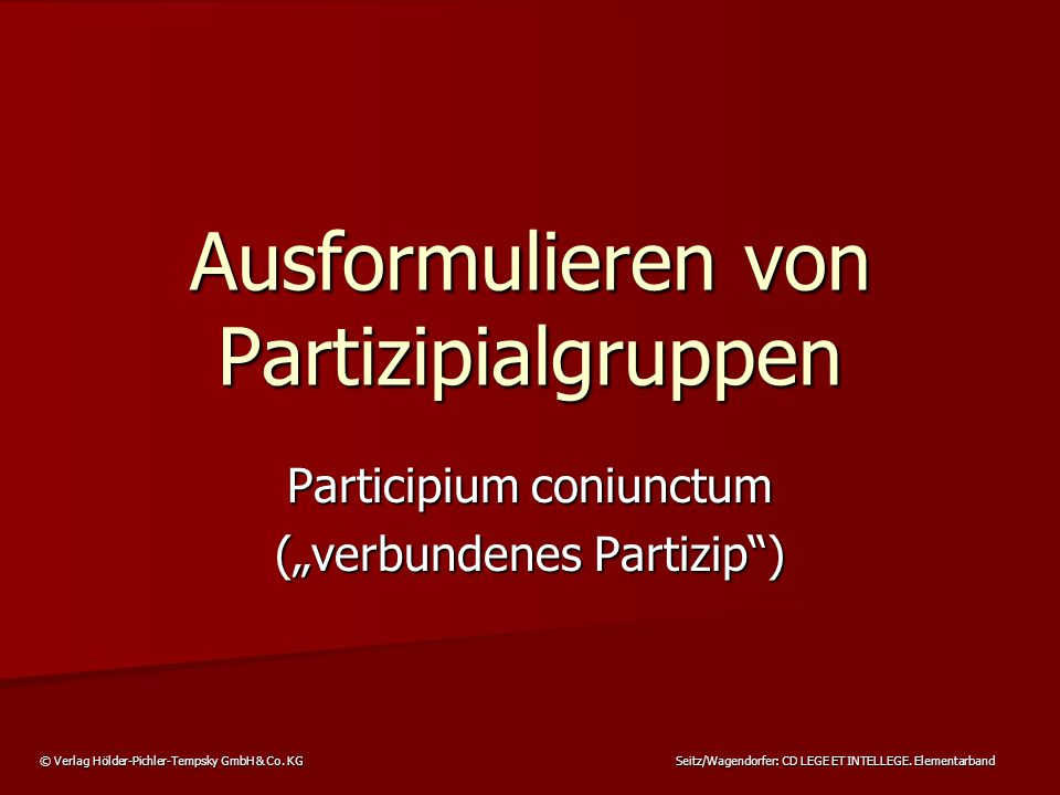 © Verlag Hölder-Pichler-Tempsky GmbH & Co. KG Seitz/Wagendorfer: CD LEGE ET INTELLEGE. Elementarband Ausformulieren von Partizipialgruppen Participium