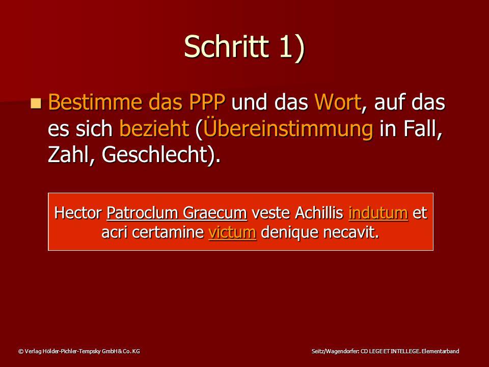 © Verlag Hölder-Pichler-Tempsky GmbH & Co. KG Seitz/Wagendorfer: CD LEGE ET INTELLEGE. Elementarband Schritt 1) Bestimme das PPP und das Wort, auf das