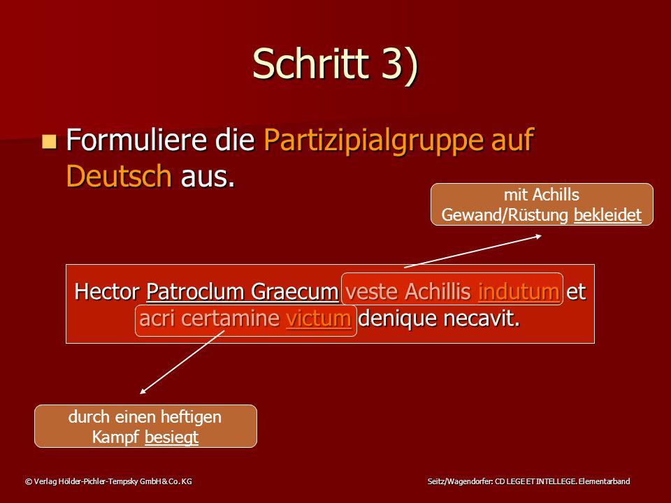 © Verlag Hölder-Pichler-Tempsky GmbH & Co. KG Seitz/Wagendorfer: CD LEGE ET INTELLEGE. Elementarband Schritt 3) Formuliere die Partizipialgruppe auf D
