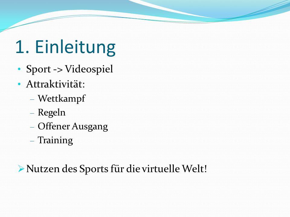 1. Einleitung Sport -> Videospiel Attraktivität:  Wettkampf  Regeln  Offener Ausgang  Training  Nutzen des Sports für die virtuelle Welt!