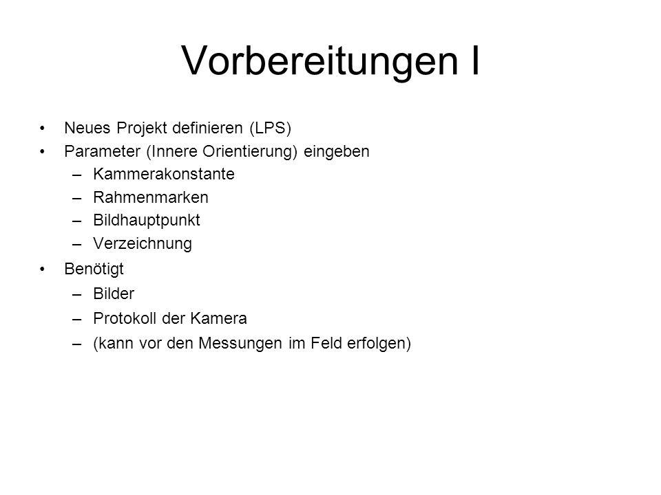 Vorbereitungen I Neues Projekt definieren (LPS) Parameter (Innere Orientierung) eingeben –Kammerakonstante –Rahmenmarken –Bildhauptpunkt –Verzeichnung Benötigt –Bilder –Protokoll der Kamera –(kann vor den Messungen im Feld erfolgen)