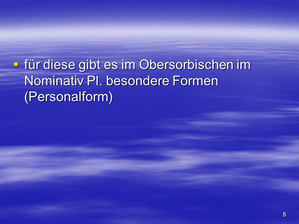 5  für diese gibt es im Obersorbischen im Nominativ Pl. besondere Formen (Personalform)