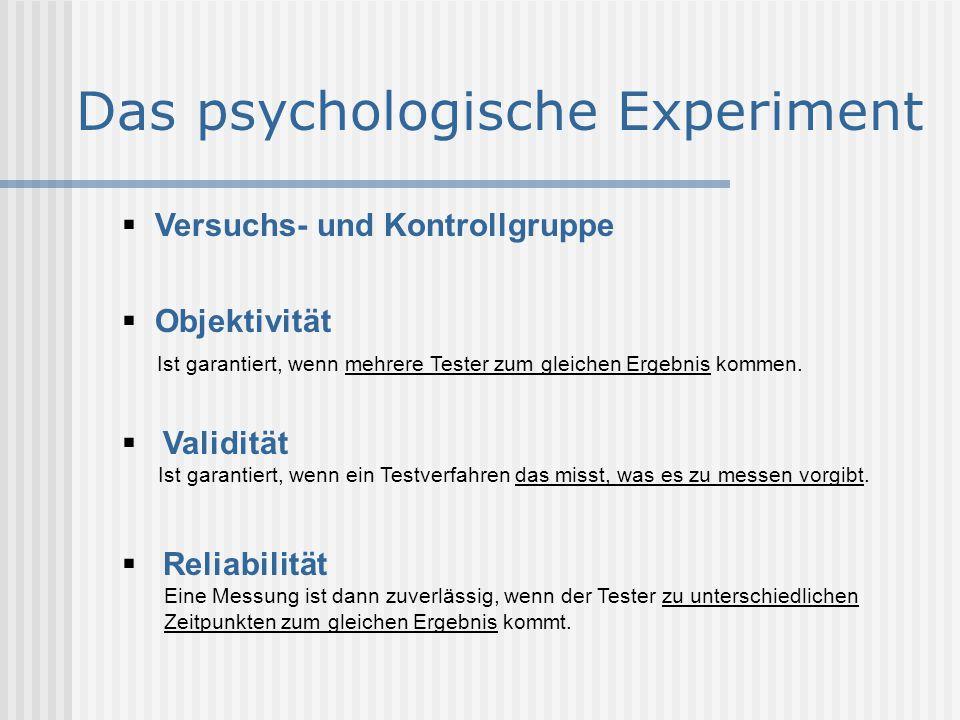 Das psychologische Experiment  Versuchs- und Kontrollgruppe  Objektivität Ist garantiert, wenn mehrere Tester zum gleichen Ergebnis kommen.  Validi