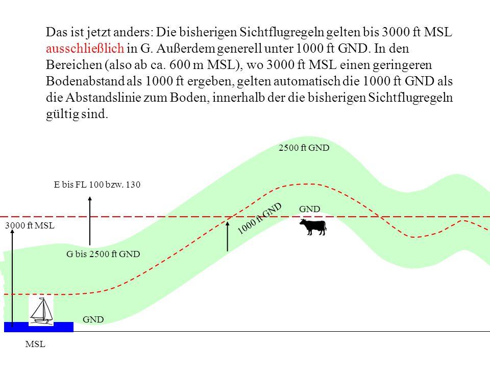 MSL GND G bis 2500 ft GND GND 2500 ft GND Das ist jetzt anders: Die bisherigen Sichtflugregeln gelten bis 3000 ft MSL ausschließlich in G. Außerdem ge