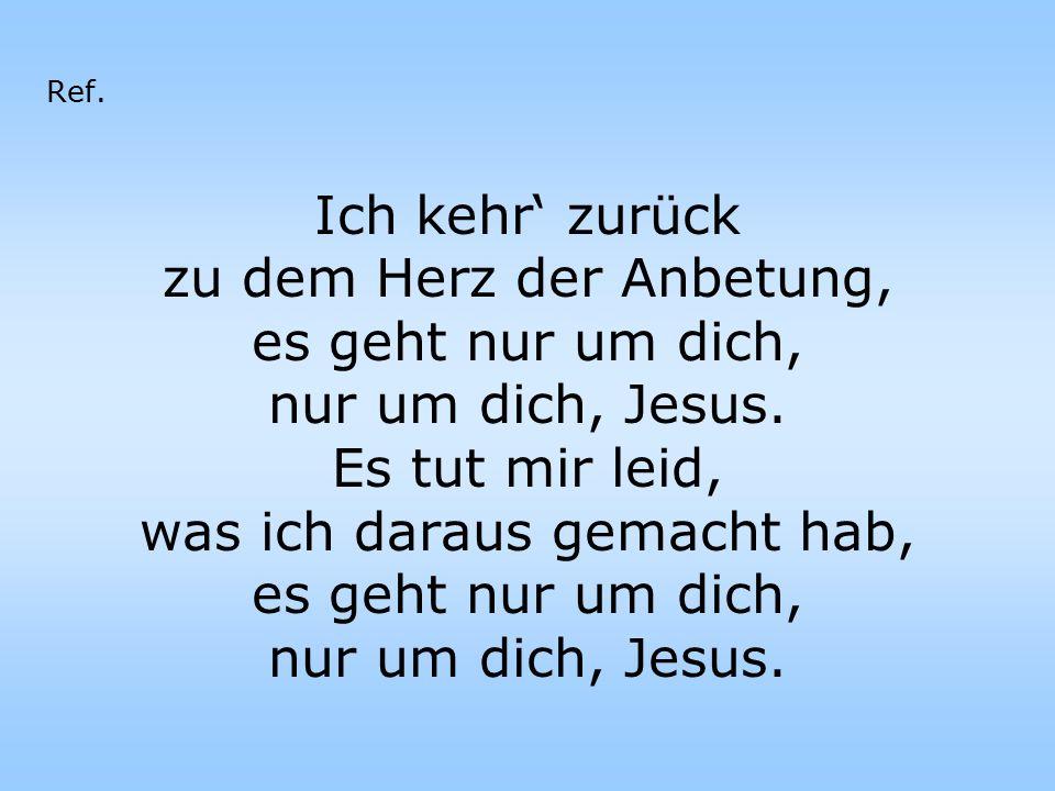 Ich kehr' zurück zu dem Herz der Anbetung, es geht nur um dich, nur um dich, Jesus. Es tut mir leid, was ich daraus gemacht hab, es geht nur um dich,