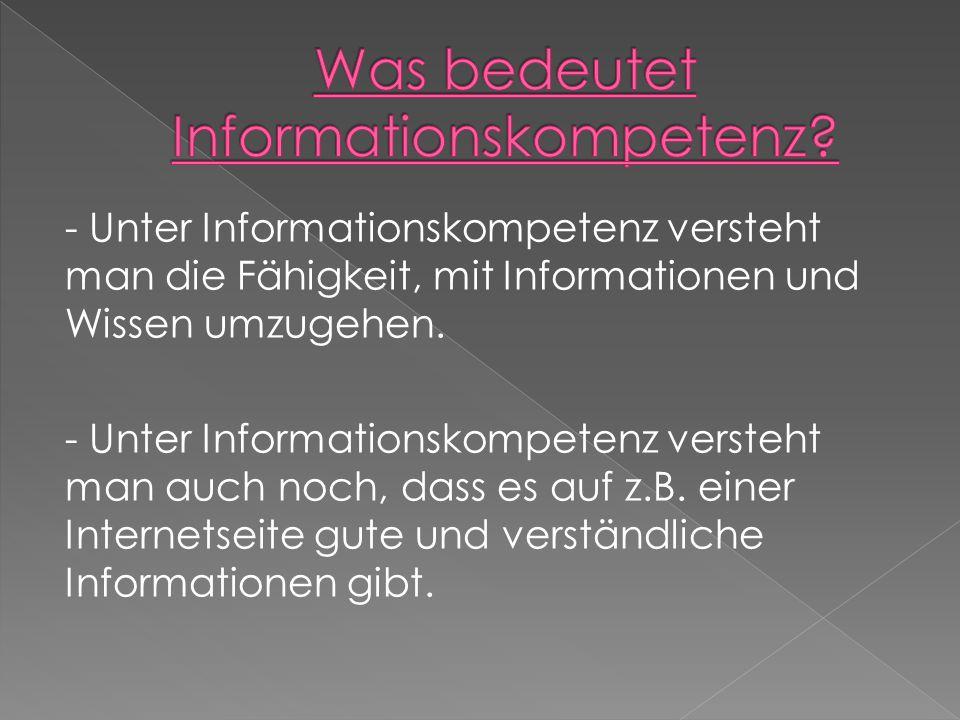 - Unter Informationskompetenz versteht man die Fähigkeit, mit Informationen und Wissen umzugehen.