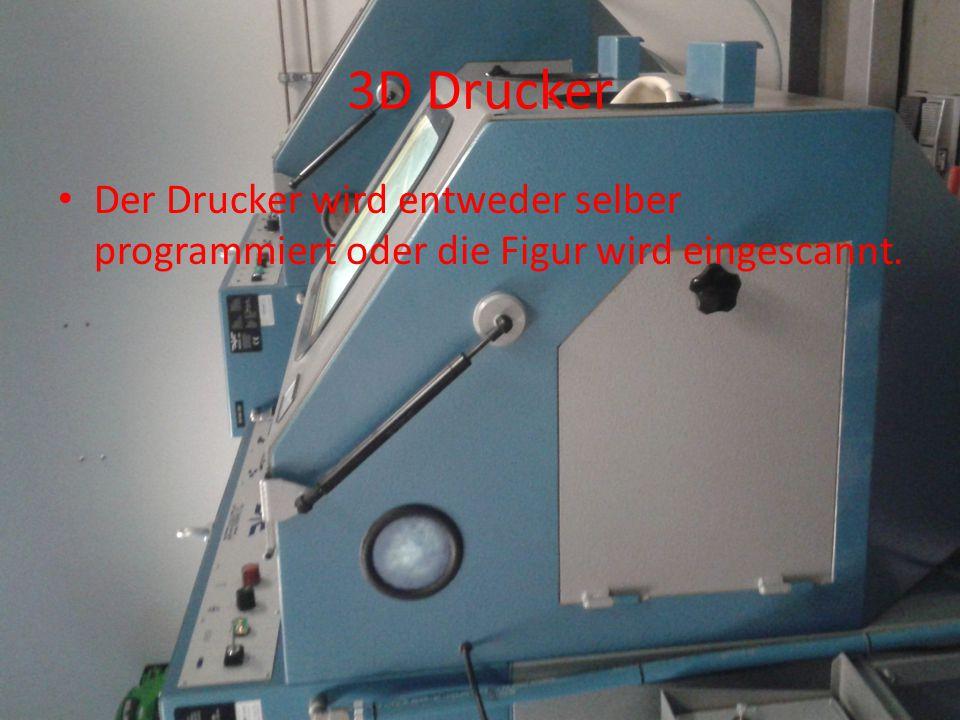 3D Drucker Der Drucker wird entweder selber programmiert oder die Figur wird eingescannt.
