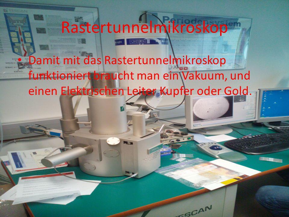 Rastertunnelmikroskop Damit mit das Rastertunnelmikroskop funktioniert braucht man ein Vakuum, und einen Elektrischen Leiter Kupfer oder Gold.