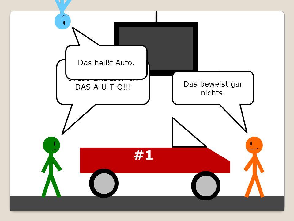 #1 STEIG ENDLICH IN DAS A-U-T-O!!! Das beweist gar nichts. Das heißt Auto.