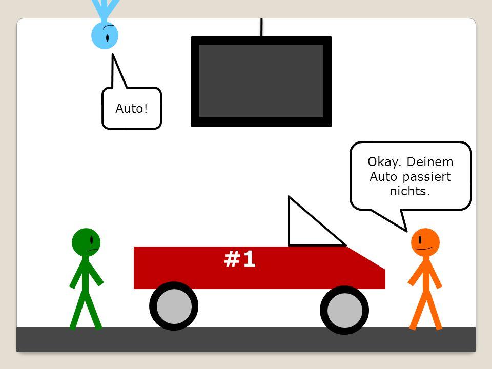 #1 Mach dir keine Sorgen. Deinem schönen A-U-T-O… Auto! Okay. Deinem Auto passiert nichts.