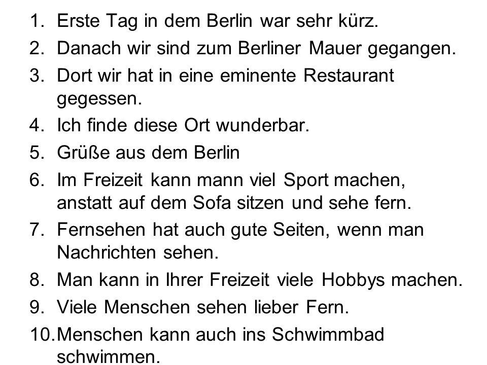 1.Erste Tag in dem Berlin war sehr kürz. 2.Danach wir sind zum Berliner Mauer gegangen. 3.Dort wir hat in eine eminente Restaurant gegessen. 4.Ich fin