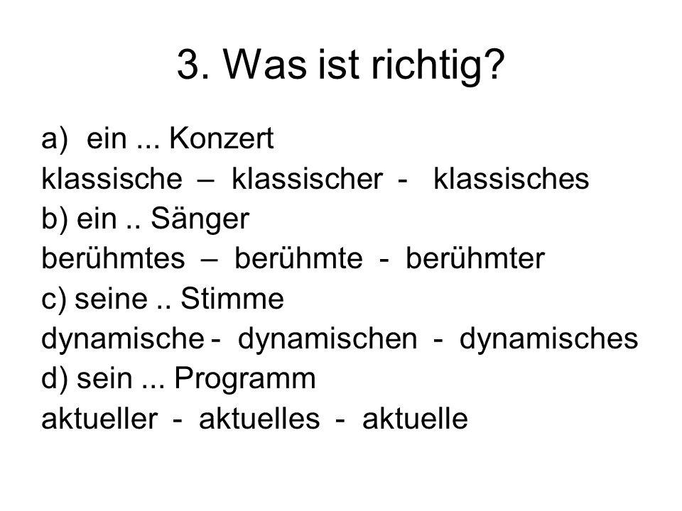 3. Was ist richtig? a)ein... Konzert klassische – klassischer - klassisches b) ein.. Sänger berühmtes – berühmte - berühmter c) seine.. Stimme dynamis