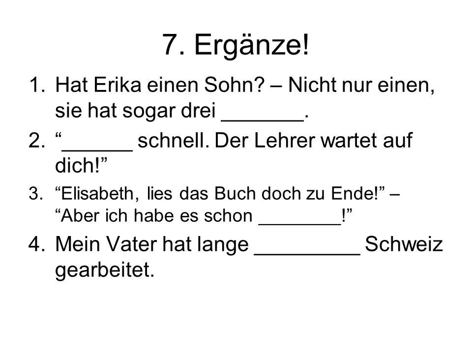 """7. Ergänze! 1.Hat Erika einen Sohn? – Nicht nur einen, sie hat sogar drei _______. 2.""""______ schnell. Der Lehrer wartet auf dich!"""" 3.""""Elisabeth, lies"""