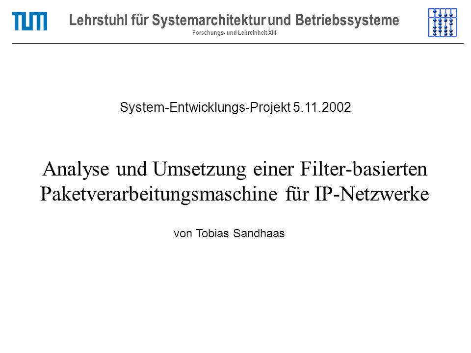 Analyse und Umsetzung einer Filter-basierten Paketverarbeitungsmaschine für IP-Netzwerke Lehrstuhl für Systemarchitektur und Betriebssysteme Forschungs- und Lehreinheit XIII von Tobias Sandhaas System-Entwicklungs-Projekt 5.11.2002