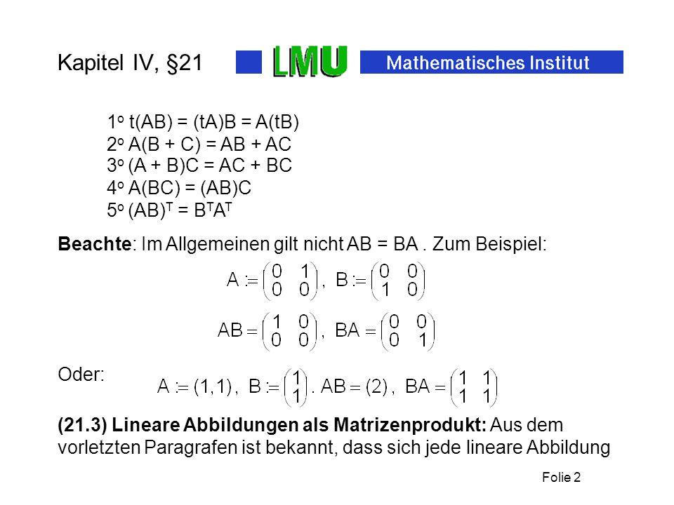 Folie 2 Kapitel IV, §21 1 o t(AB) = (tA)B = A(tB) Beachte: Im Allgemeinen gilt nicht AB = BA. Zum Beispiel: 2 o A(B + C) = AB + AC 3 o (A + B)C = AC +