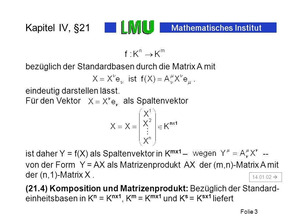 Folie 3 Kapitel IV, §21 ist daher Y = f(X) als Spaltenvektor in K mx1 – -- (21.4) Komposition und Matrizenprodukt: Bezüglich der Standard- einheitsbasen in K n = K nx1, K m = K mx1 und K s = K sx1 liefert bezüglich der Standardbasen durch die Matrix A mit eindeutig darstellen lässt.