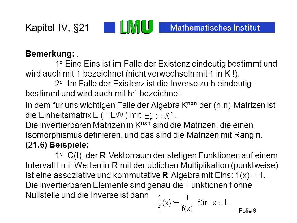 Folie 6 Kapitel IV, §21 (21.6) Beispiele: 1 o C(I), der R-Vektorraum der stetigen Funktionen auf einem Intervall I mit Werten in R mit der üblichen Multiplikation (punktweise) 2 o Im Falle der Existenz ist die Inverse zu h eindeutig bestimmt und wird auch mit h -1 bezeichnet.
