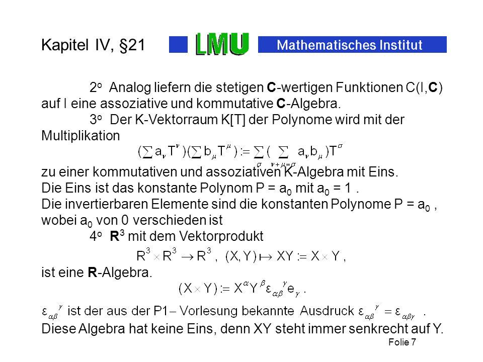 Folie 7 Kapitel IV, §21 2 o Analog liefern die stetigen C-wertigen Funktionen C(I,C) auf I eine assoziative und kommutative C-Algebra. 3 o Der K-Vekto