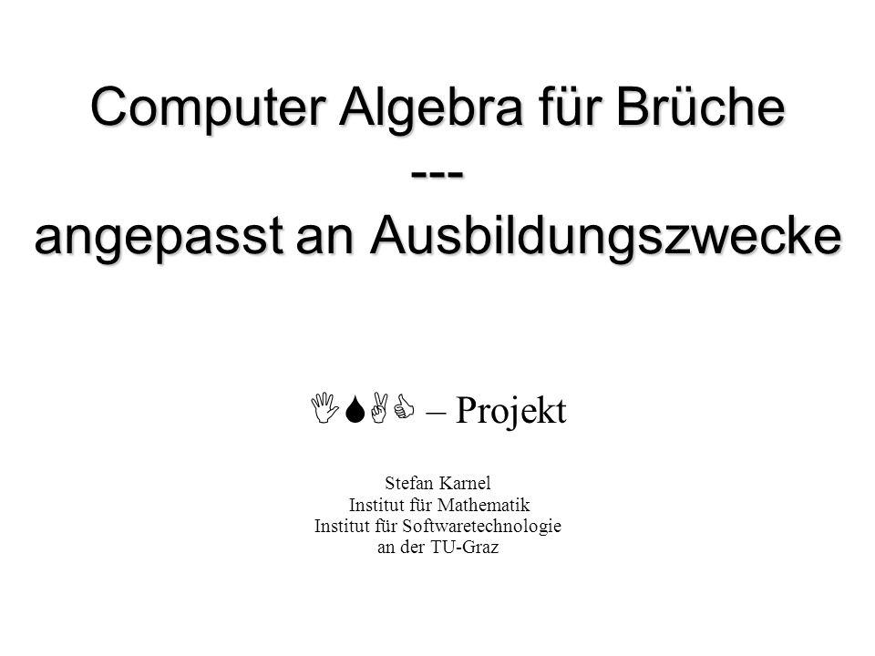 Computer Algebra für Brüche --- angepasst an Ausbildungszwecke ISAC – Projekt Stefan Karnel Institut für Mathematik Institut für Softwaretechnologie a