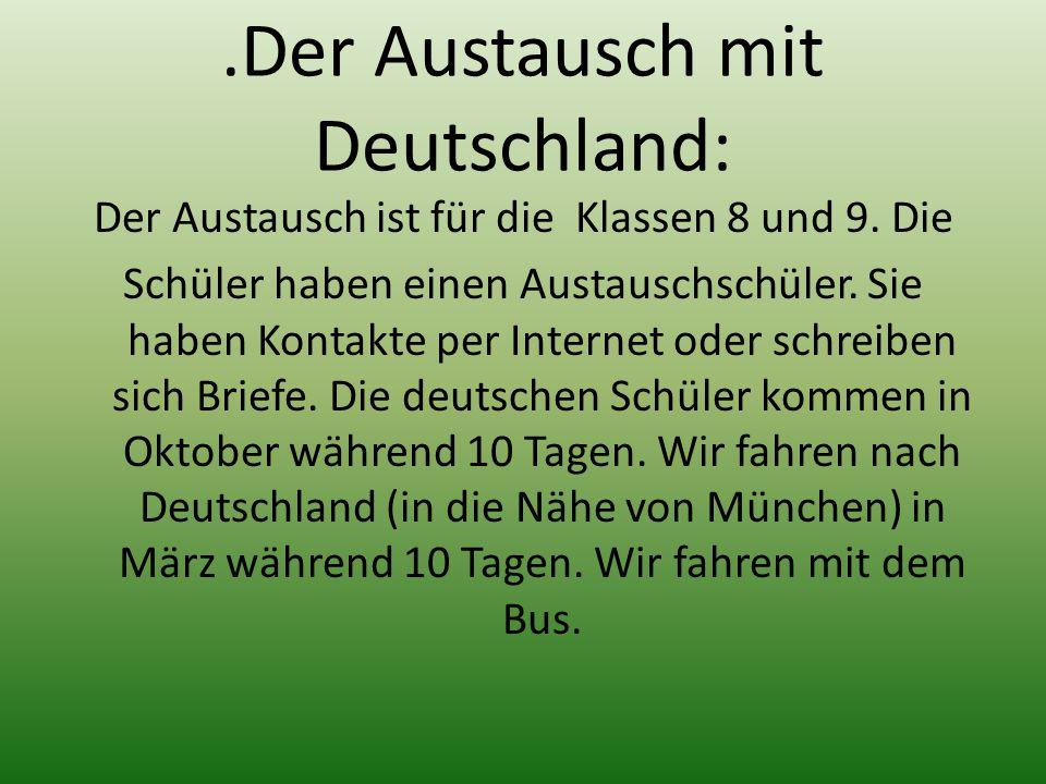 .Der Austausch mit Deutschland: Der Austausch ist für die Klassen 8 und 9. Die Schüler haben einen Austauschschüler. Sie haben Kontakte per Internet o