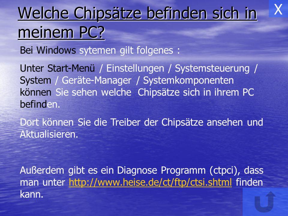 Welche Chipsätze befinden sich in meinem PC? Bei Windows sytemen gilt folgenes : Unter Start-Menü / Einstellungen / Systemsteuerung / System / Geräte-