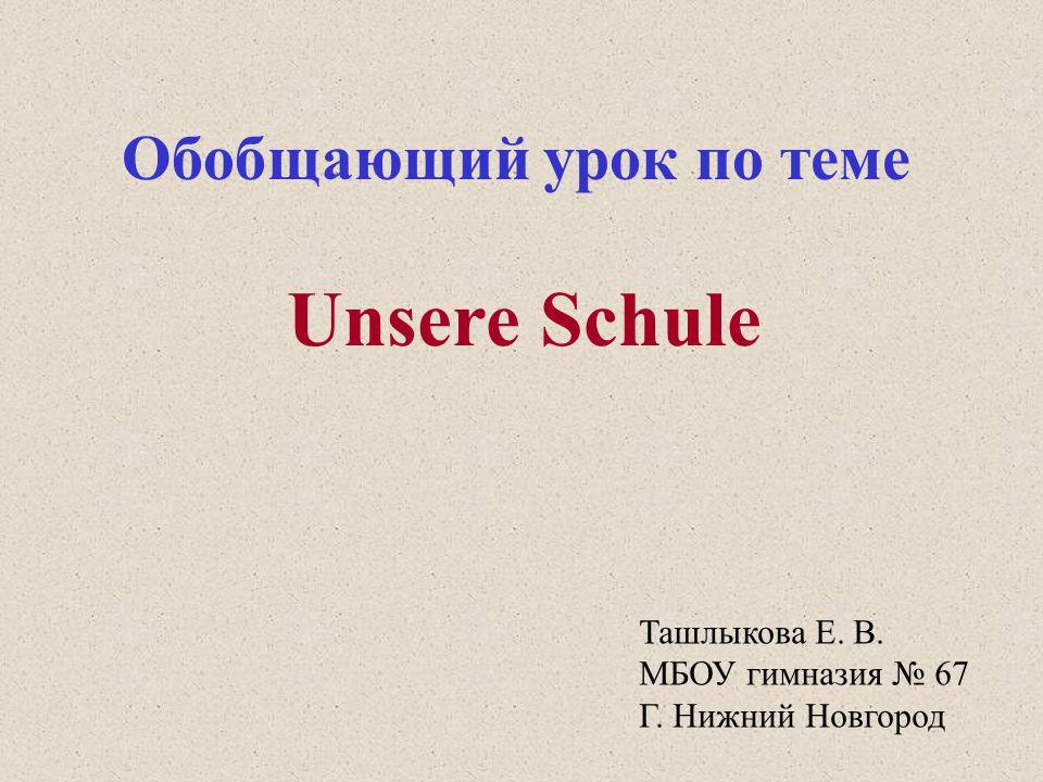 Обобщающий урок по теме Unsere Schule Ташлыкова Е. В. МБОУ гимназия № 67 Г. Нижний Новгород