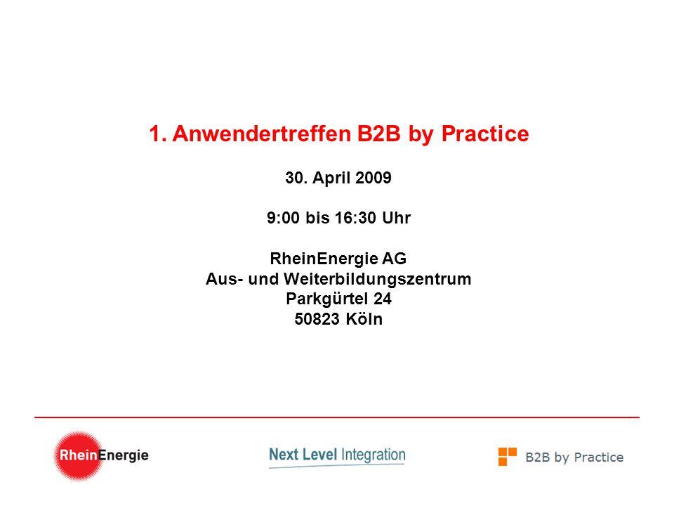 1. Anwendertreffen B2B by Practice 30. April 2009 9:00 bis 16:30 Uhr RheinEnergie AG Aus- und Weiterbildungszentrum Parkgürtel 24 50823 Köln
