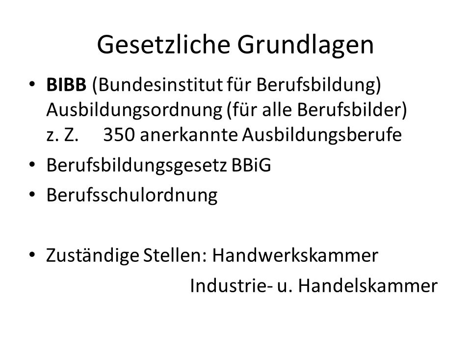 Gesetzliche Grundlagen BIBB (Bundesinstitut für Berufsbildung) Ausbildungsordnung (für alle Berufsbilder) z. Z. 350 anerkannte Ausbildungsberufe Beruf