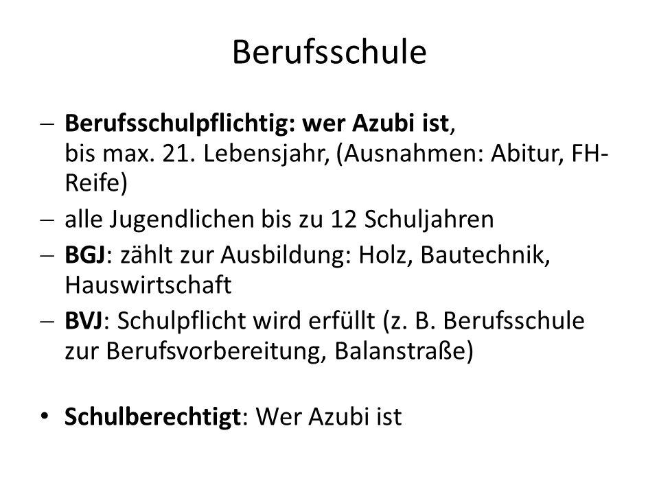 Berufsschule  Berufsschulpflichtig: wer Azubi ist, bis max. 21. Lebensjahr, (Ausnahmen: Abitur, FH- Reife)  alle Jugendlichen bis zu 12 Schuljahren