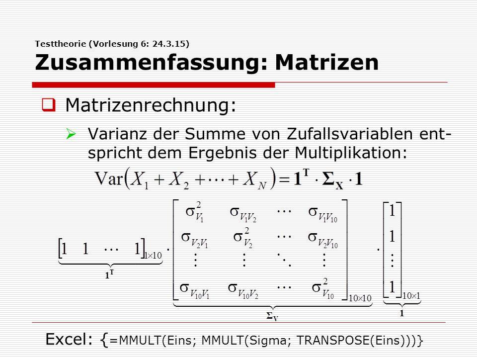 Testtheorie (Vorlesung 6: 24.3.15) Zusammenfassung: Matrizen  Varianz der Summe einer Linearkombi- nation von Zufallsvariablen entspricht dem Ergebnis der Multiplikation: Excel: {=MMULT(a; MMULT(Sigma; TRANSPOSE(a)))}