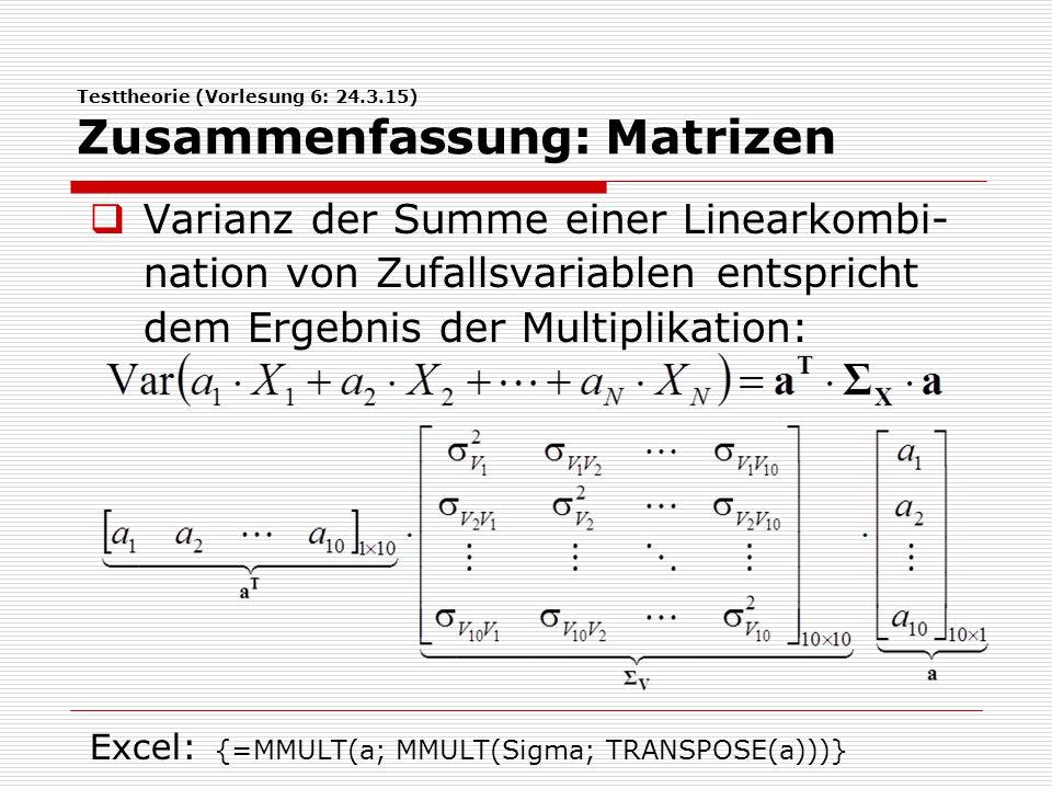 Testtheorie (Vorlesung 6: 24.3.15) Zusammenfassung: Matrizen  Kovarianz der Summe zweier Linearkom- binationen von Zufallsvariablen entspricht dem Ergebnis der Multiplikation: Excel: {=MMULT(Eins; MMULT(Sigma; TRANSPOSE(b)))}