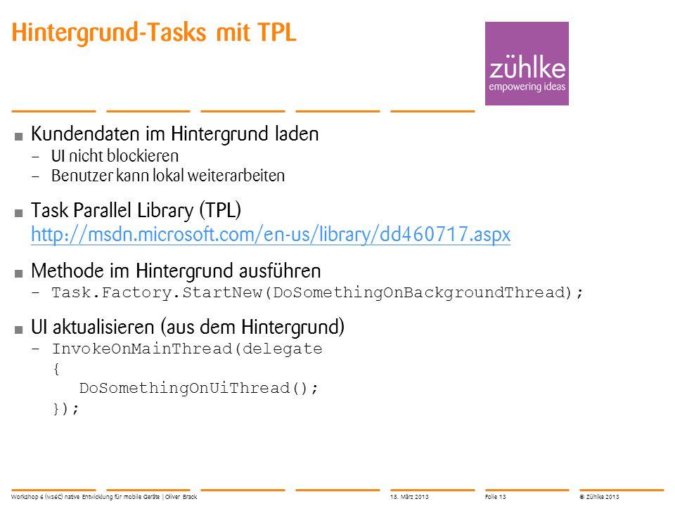 © Zühlke 2013 Kundendaten im Hintergrund laden – UI nicht blockieren – Benutzer kann lokal weiterarbeiten Task Parallel Library (TPL) http://msdn.microsoft.com/en-us/library/dd460717.aspx http://msdn.microsoft.com/en-us/library/dd460717.aspx Methode im Hintergrund ausführen –Task.Factory.StartNew(DoSomethingOnBackgroundThread); UI aktualisieren (aus dem Hintergrund) –InvokeOnMainThread(delegate { DoSomethingOnUiThread(); }); Hintergrund-Tasks mit TPL Workshop 6 (ws6C) native Entwicklung für mobile Geräte | Oliver Brack18.