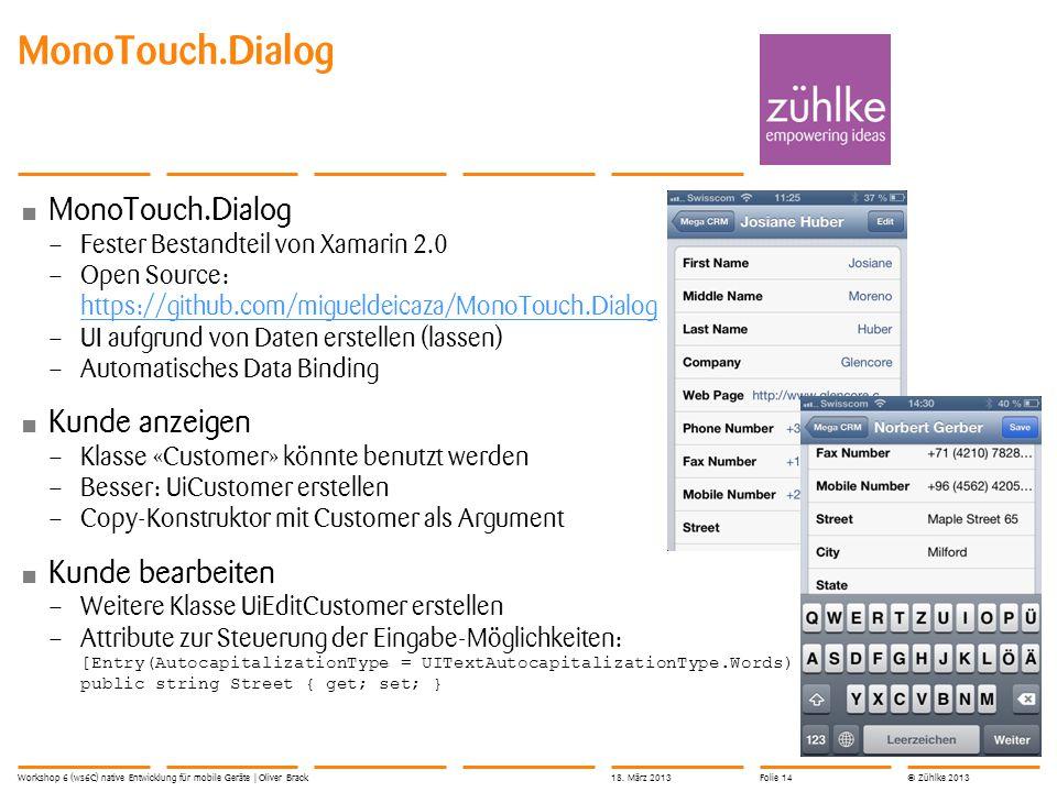 © Zühlke 2013 MonoTouch.Dialog – Fester Bestandteil von Xamarin 2.0 – Open Source: https://github.com/migueldeicaza/MonoTouch.Dialog https://github.com/migueldeicaza/MonoTouch.Dialog – UI aufgrund von Daten erstellen (lassen) – Automatisches Data Binding Kunde anzeigen – Klasse «Customer» könnte benutzt werden – Besser: UiCustomer erstellen – Copy-Konstruktor mit Customer als Argument Kunde bearbeiten – Weitere Klasse UiEditCustomer erstellen – Attribute zur Steuerung der Eingabe-Möglichkeiten: [Entry(AutocapitalizationType = UITextAutocapitalizationType.Words) public string Street { get; set; } MonoTouch.Dialog Workshop 6 (ws6C) native Entwicklung für mobile Geräte | Oliver Brack18.