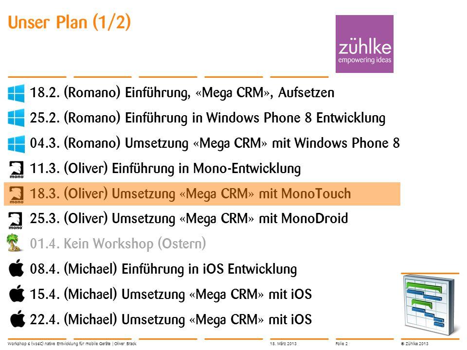 © Zühlke 2013 Unser Plan (1/2) 18.2. (Romano) Einführung, «Mega CRM», Aufsetzen 25.2.