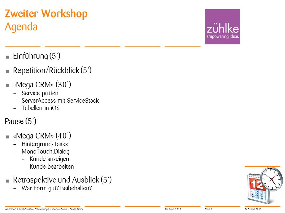 © Zühlke 2013 Zweiter Workshop Agenda Einführung (5') Repetition/Rückblick (5') «Mega CRM» (30') – Service prüfen – ServerAccess mit ServiceStack – Tabellen in iOS Pause (5') «Mega CRM» (40') – Hintergrund-Tasks – MonoTouch.Dialog – Kunde anzeigen – Kunde bearbeiten Retrospektive und Ausblick (5') – War Form gut.