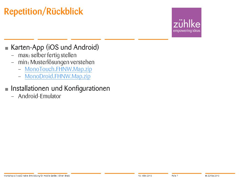 © Zühlke 2013 Karten-App (iOS und Android) – max: selber fertig stellen – min: Musterlösungen verstehen – MonoTouch.FHNW.Map.zip MonoTouch.FHNW.Map.zip – MonoDroid.FHNW.Map.zip MonoDroid.FHNW.Map.zip Installationen und Konfigurationen – Android-Emulator Repetition/Rückblick 18.