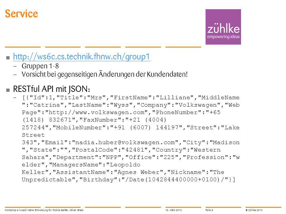 © Zühlke 2013 Startprojekt mit ServerAccess – 10_MonoTouch.CustomerManager.zip 10_MonoTouch.CustomerManager.zip ServiceStack übernimmt Verbindungsaufbau und JSON- Serialisierung: –var restClient = new JsonServiceClient( http://ws6c.cs.technik.fhnw.ch/group1 ); var customers = restClient.Get >( /customer ); – Customer-Klasse aus Service-Projekt (C#) Service-Zugriff analysieren: – Ausgabe auf Kommandozeile: Console.WriteLine() – Debugging mit Breakpoint ServiceStack Workshop 6 (ws6C) native Entwicklung für mobile Geräte   Oliver Brack18.