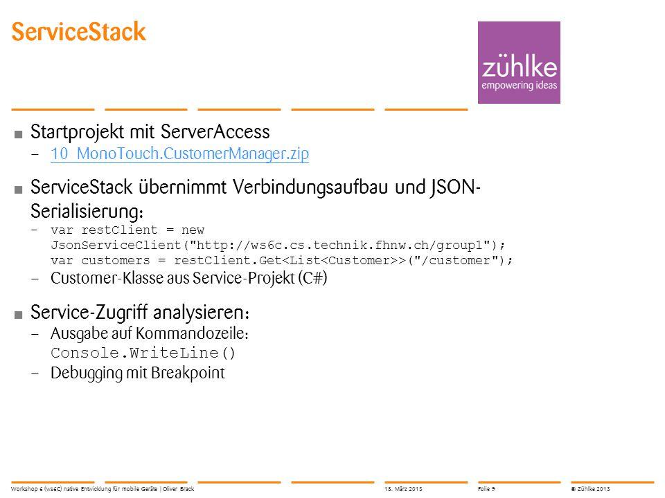 © Zühlke 2013 Startprojekt mit ServerAccess – 10_MonoTouch.CustomerManager.zip 10_MonoTouch.CustomerManager.zip ServiceStack übernimmt Verbindungsaufbau und JSON- Serialisierung: –var restClient = new JsonServiceClient( http://ws6c.cs.technik.fhnw.ch/group1 ); var customers = restClient.Get >( /customer ); – Customer-Klasse aus Service-Projekt (C#) Service-Zugriff analysieren: – Ausgabe auf Kommandozeile: Console.WriteLine() – Debugging mit Breakpoint ServiceStack Workshop 6 (ws6C) native Entwicklung für mobile Geräte | Oliver Brack18.