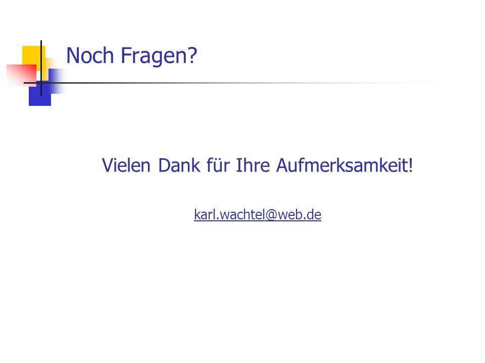 Vielen Dank für Ihre Aufmerksamkeit! karl.wachtel@web.de Noch Fragen?