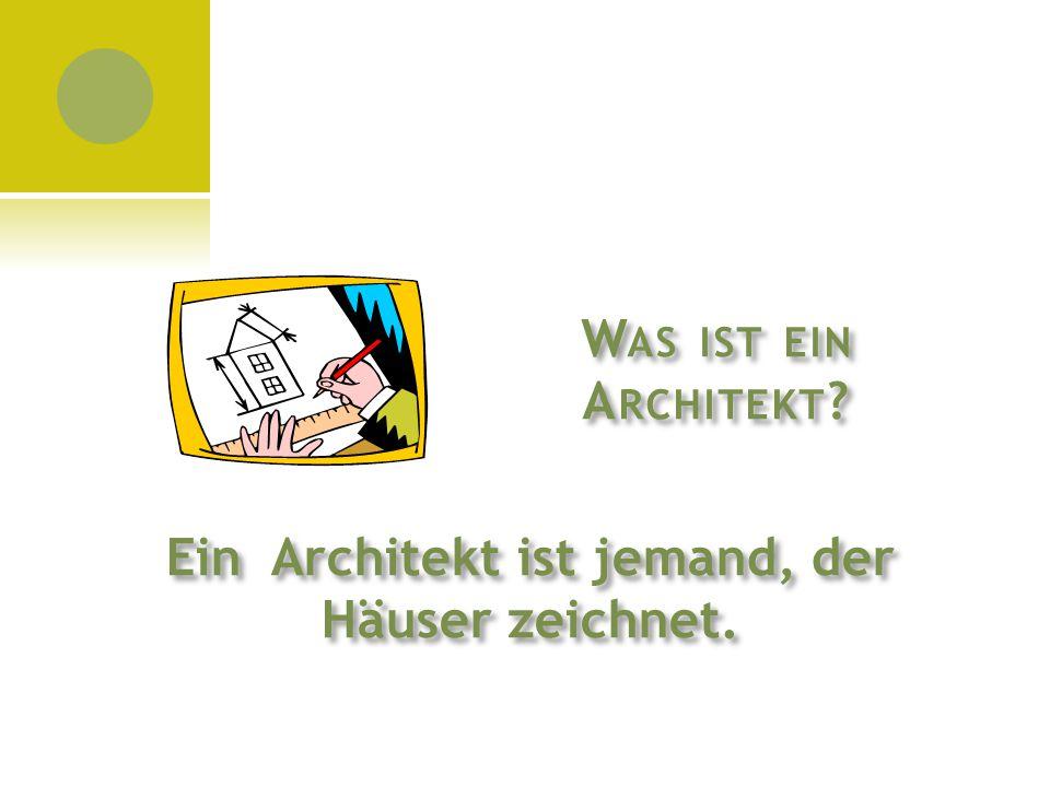 W AS IST EIN A RCHITEKT ? Ein Architekt ist jemand, der Häuser zeichnet.