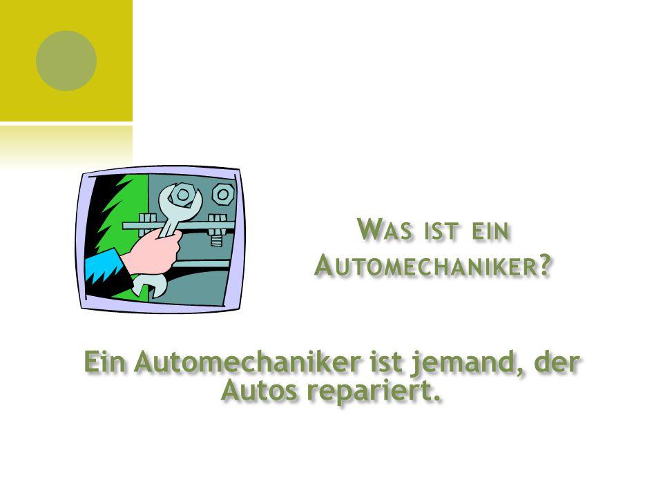 W AS IST EIN A UTOMECHANIKER ? Ein Automechaniker ist jemand, der Autos repariert.