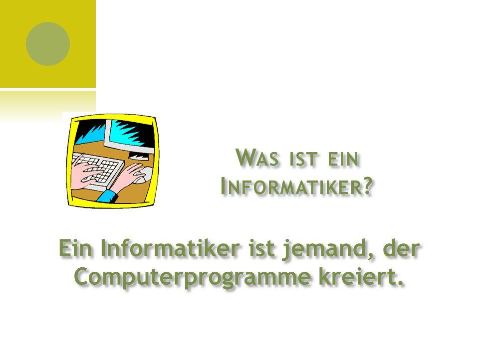 W AS IST EIN I NFORMATIKER ? Ein Informatiker ist jemand, der Computerprogramme kreiert.