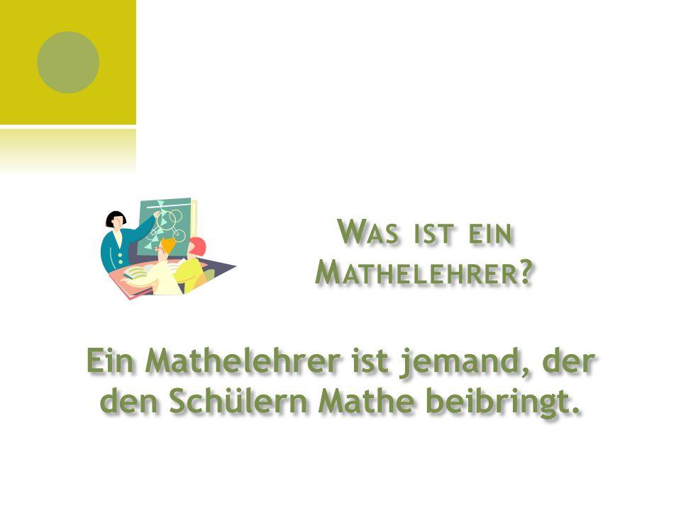 W AS IST EIN M ATHELEHRER ? Ein Mathelehrer ist jemand, der den Schülern Mathe beibringt.