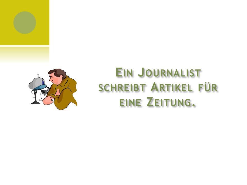 E IN J OURNALIST SCHREIBT A RTIKEL FÜR EINE Z EITUNG.